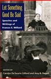 Let Something Good Be Said : Speeches and Writings of Frances E. Willard, , 0252032071