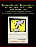Instructional Technology, Motivation, Attitudes and Behaviors : An Investigation of At-Risk Learners in the Middle School General Music Classroom, Clark, Sharon A., 1581122071