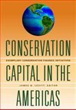 Conservation Capital in the Americas : Exemplary Conservation Finance Initiatives, Levitt, James N., 1558442073