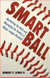Smart Ball : Marketing the Myth and Managing the Reality of Major League Baseball, Lewis, Robert F., 2nd, 1604732075