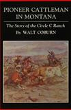 Pioneer Cattleman in Montana : The Story of the Circle C Ranch, Coburn, Walt, 0806142081