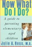 Now What Do I Do : A Guide to Parenting Elementary Aged Children, Ross, Julie and Ross, Julie A., 0312182082