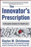 The Innovator's Prescription : A Disruptive Solution for Health Care, Christensen, Clayton M. and Grossman, Jerome H., 0071592083