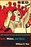Reds, Whites, and Blues : Social Movements, Folk Music, and Race in the United States, Roy, William G., 0691162085
