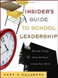Insider's Guide to School Leadership : Getting Things Done Without Losing Your Mind, Goldberg, Mark F., 0787982083