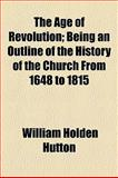 The Age of Revolution; Being an Outline of the History of the Church from 1648 To 1815, William Holden Hutton, 1154622088