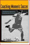 Coaching Women's Soccer : A Revolutionary Approach to Putting the Play Back into Practice, Stokell, Ian, 0071382097