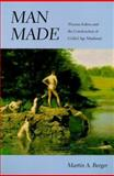 Man Made : Thomas Eakins and the Construction of Gilded Age Manhood, Berger, Martin A., 0520222091