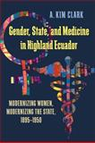 Gender, State, and Medicine in Highland Ecuador : Modernizing Women, Modernizing the State, 1895-1950, Clark, A. Kim, 0822962098