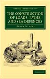 The Construction of Roads, Paths and Sea Defences : With Portions Relating to Private Street Repairs, Specification Clauses, Prices for Estimating, and Engineer's Replies to Queries, Latham, Frank, 1108072097