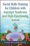 Social Skills Training for Children with Asperger Syndrome and High-Functioning Autism, White, Susan Williams, 160918209X