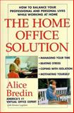 The Home Office Solution : How to Balance Your Professional and Personal Lives While Working at Home, Bredin, Alice and Lagatree, Kirsten M., 0471192090