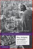 War, Religion and Empire : The Transformation of International Orders, Phillips, Andrew, 0521122090