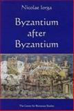 Byzantium after Byzantium : A History of the Continuation of Byzantine Life after the Fall of Constantinople, Iorga, Nicolae, 9739432093