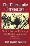 The Therapeutic Perspective : Medical Practice, Knowledge and Identity in America, 1820-1885, Warner, John Harley, 0691012091