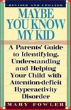 Maybe You Know My Kid : A Parent's Guide to Identifying, Understanding and Helping Your Child with Attention Deficit Hyperactivity Disorder, Fowler, Mary, 1559722096