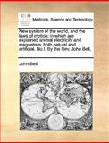 New System of the World, and the Laws of Motion; in Which Are Explained Animal Electricity and Magnetism, Both Natural and Artificial No I by the Re, John Bell, 1170382096
