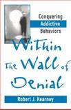 Within the Walls of Denial : Conquering Addictive Behaviors, Kearney, Robert J., 0393702103