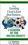 Almost Everything I Need to Know about Business... I learned on the Soccer Field, Martinez, J. K., 0977212106
