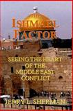 The Ishmael Factor : Seeing the Heart of the Middle East Conflict, Sherman, Jerry L., 0990382109