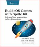 Build IOS Games with Sprite Kit : Unleash Your Imagination in Two Dimensions, Penn, Jonathan and Smith, Josh, 1941222102