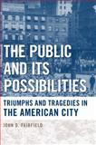The Public and Its Possibilities : Triumphs and Tragedies in the American City, Fairfield, John D., 1439902100