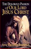 The Dolorous Passion of Our Lord Jesus Christ, Anne Catherine Emmerich, 0895552108
