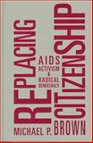 RePlacing Citizenship : AIDS Activism and Radical Democracy, Brown, Michael P., 1572302100