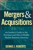 Mergers and Acquisitions : An Insider's Guide to the Purchase and Sale of Middle Market Business Interests, Roberts, Dennis J., 0470262109