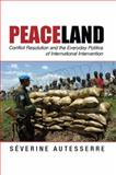 Peaceland : Conflict Resolution and the Everyday Politics of International Intervention, Autesserre, Séverine, 1107052106