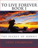 To Live Forever - the Secret of Hawaii, Gene Thompson, 1495452107