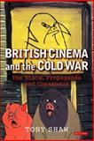 British Cinema and the Cold War : The State Propaganda and Consensus, Shaw, Tony, 1845112113