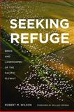 Seeking Refuge : Birds and Landscapes of the Pacific Flyway, Wilson, Robert M., 0295992115