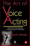 The Art of Voice Acting : The Craft and Business of Performing Voiceover, Alburger, James, 0240812115