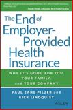 The End of Employer-Provided Health Insurance : Why It's Good for You and Your Company, Pilzer, Paul Zane and Lindquist, Rick, 1119012112