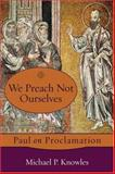 We Preach Not Ourselves : Paul on Proclamation, Knowles, Michael P., 1587432110