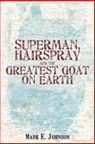 Superman, Hairspray and the Greatest Goat on Earth, Mark Johnson, 0595402127