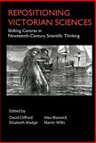 Repositioning Victorian Sciences : Shifting Centres in Nineteenth-Century Scientific Thinking, , 1843312123