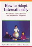 How to Adopt Internationally : A Guide for Agency - Directed and Independent Adoptions, Nelson-Erichsen, Jean and Erichsen, Heino R., 0940352125