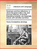 Summary and Free Reflections, in Which the Great Outline Only, and Principal Features, of Several Interesting Subjects, Are Impartially Traced, and C, Henry Constantine Jennings, 1140852124