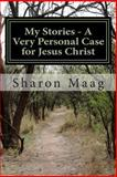 My Stories - a Very Personal Case for Jesus Christ, Sharon Maag, 1492782130