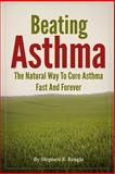 Beating Asthma - the Natural Way to Cure Asthma Fast and Forever, Stephen S. Reagle, 1493592130