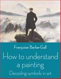 How to Understand a Painting, Françoise Barbe-Gall, 071123213X