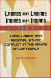 Ladinos with Ladinos, Indians with Indians : Land, Labor, and Regional Ethnic Conflict in the Making of Guatemala, Reeves, Rene, 0804752133