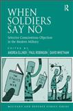 When Soldiers Say No : Selective Conscientious Objection in the Modern Military, Ellner, Andrea and Robinson, Paul, 1472412141
