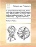 A General Treatise of Morality, Form'D upon the Principles of Natural Reason Only with a Preface in Answer to Two Essays Lately Published in the Fabl, Richard Fiddes, 1170512143