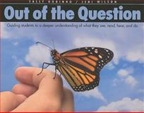 Out of the Question : Guiding Students to a Deeper Understanding of What They See, Read, Hear, and Do, Godinho, Sally and Wilson, Jeni, 1551382148