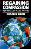 Regaining Compassion : For Humanity and Nature, Birch, Charles, 0827232144