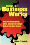 How a Business Works : What Every Businessperson, Citizen, Consumer, and Employee Needs to Know about Business, Haeberle, William C., 1434392147