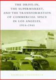 The Drive-In, the Supermarket, and the Transformation of Commercial Space in Los Angeles, 1914-1941, Longstreth, Richard, 0262122146
